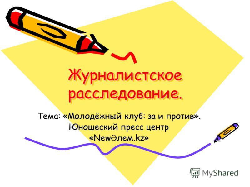 Журналистское расследование. Тема: «Молодёжный клуб: за и против». Юношеский пресс центр «New Ә лем.kz»