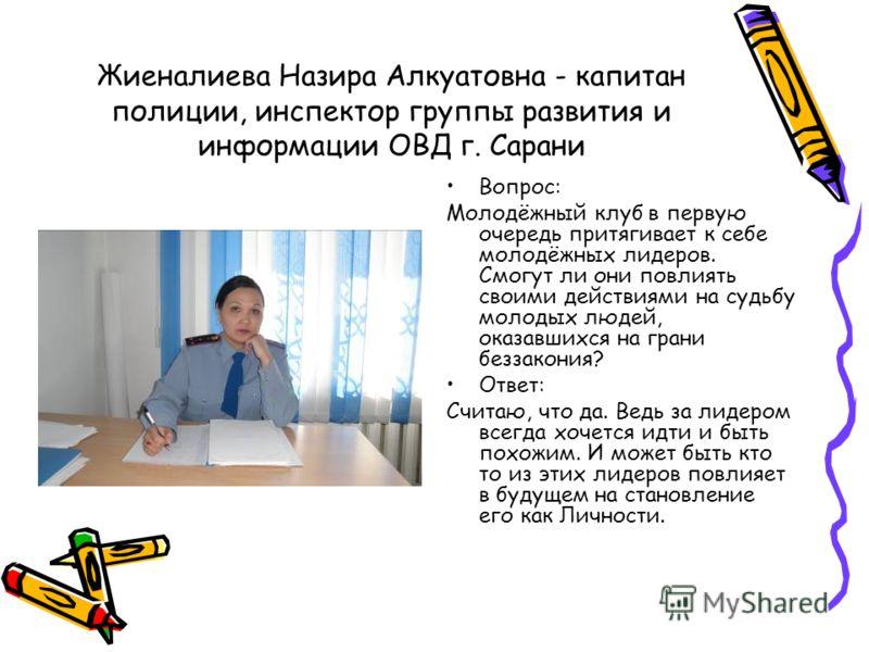 Жиеналиева Назира Алкуатовна - капитан полиции, инспектор группы развития и информации ОВД г. Сарани Вопрос: Молодёжный клуб в первую очередь притягивает к себе молодёжных лидеров. Смогут ли они повлиять своими действиями на судьбу молодых людей, ока