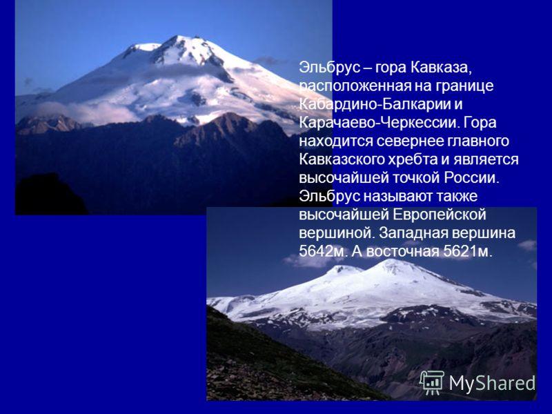 Эльбрус – гора Кавказа, расположенная на границе Кабардино-Балкарии и Карачаево-Черкессии. Гора находится севернее главного Кавказского хребта и является высочайшей точкой России. Эльбрус называют также высочайшей Европейской вершиной. Западная верши