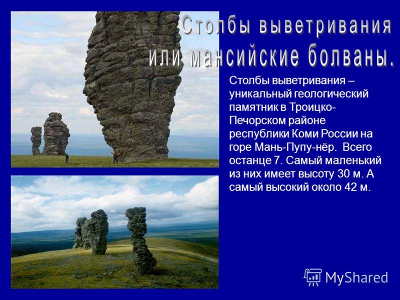 Столбы выветривания – уникальный геологический памятник в Троицко- Печорском районе республики Коми России на горе Мань-Пупу-нёр. Всего останце 7. Самый маленький из них имеет высоту 30 м. А самый высокий около 42 м.