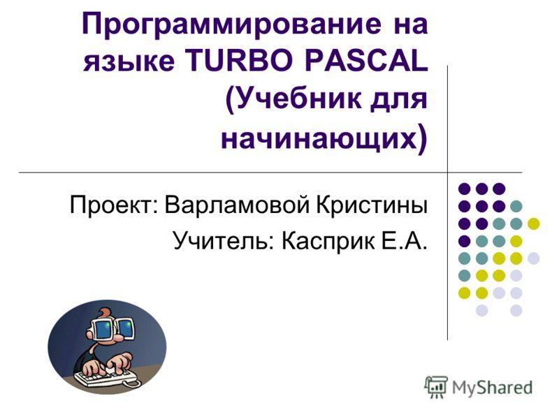 Программирование на языке TURBO PASCAL (Учебник для начинающих ) Проект: Варламовой Кристины Учитель: Касприк Е.А.