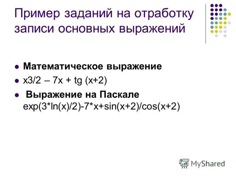 Пример заданий на отработку записи основных выражений Математическое выражение x3/2 – 7x + tg (x+2) Выражение на Паскале exp(3*ln(x)/2)-7*x+sin(x+2)/cos(x+2)