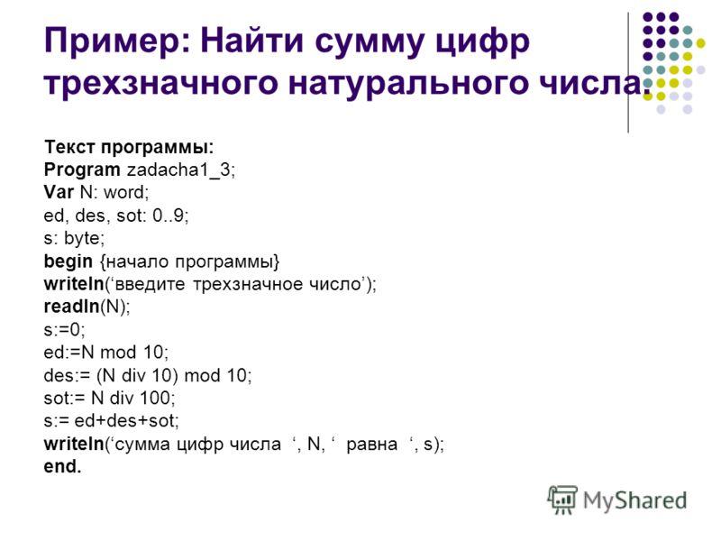Пример: Найти сумму цифр трехзначного натурального числа. Текст программы: Program zadacha1_3; Var N: word; ed, des, sot: 0..9; s: byte; begin {начало программы} writeln(введите трехзначное число); readln(N); s:=0; ed:=N mod 10; des:= (N div 10) mod