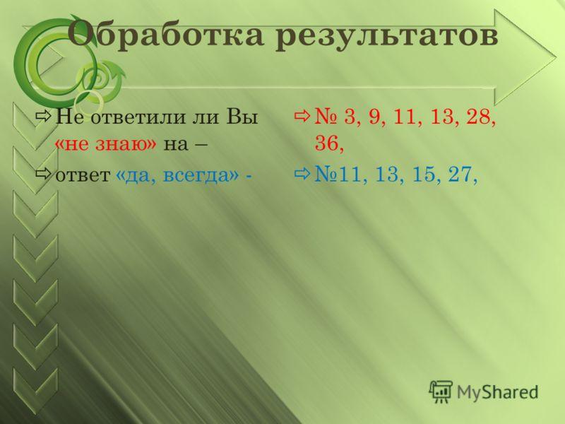 Обработка результатов Не ответили ли Вы «не знаю» на – ответ «да, всегда» - 3, 9, 11, 13, 28, 36, 11, 13, 15, 27,