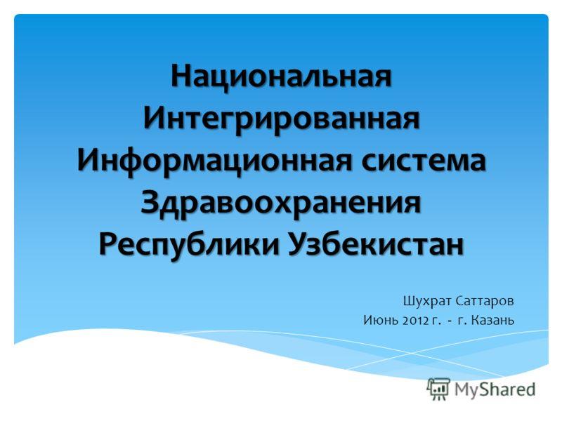 Национальная Интегрированная Информационная система Здравоохранения Республики Узбекистан Шухрат Саттаров Июнь 2012 г. - г. Казань