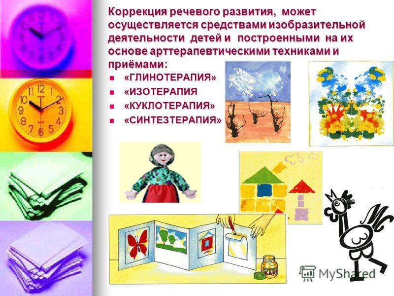 Коррекция речевого развития, может осуществляется средствами изобразительной деятельности детей и построенными на их основе арттерапевтическими техниками и приёмами: «ГЛИНОТЕРАПИЯ» «ГЛИНОТЕРАПИЯ» «ИЗОТЕРАПИЯ «ИЗОТЕРАПИЯ «КУКЛОТЕРАПИЯ» «КУКЛОТЕРАПИЯ»
