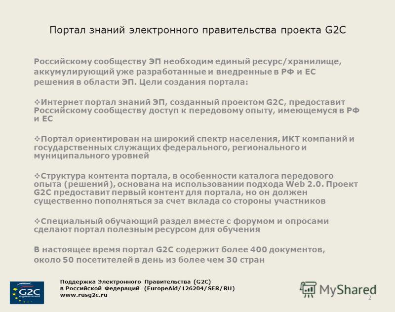 Портал знаний электронного правительства проекта G2C Российскому сообществу ЭП необходим единый ресурс/хранилище, аккумулирующий уже разработанные и внедренные в РФ и ЕС решения в области ЭП. Цели создания портала: Интернет портал знаний ЭП, созданны