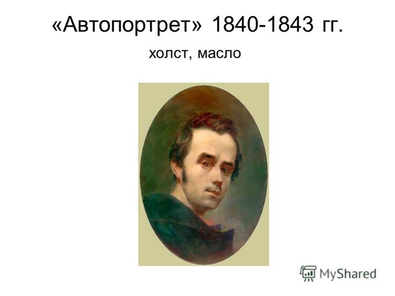 «Автопортрет» 1840-1843 гг. холст, масло