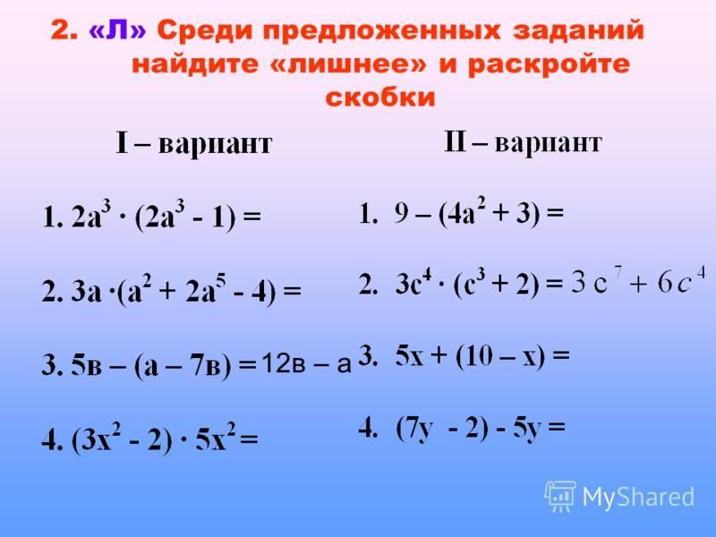 2. «Л» Среди предложенных заданий найдите «лишнее» и раскройте скобки 12в – а