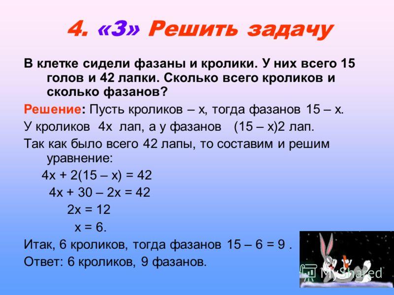 4. «З» Решить задачу В клетке сидели фазаны и кролики. У них всего 15 голов и 42 лапки. Сколько всего кроликов и сколько фазанов? Решение: Пусть кроликов – х, тогда фазанов 15 – х. У кроликов 4х лап, а у фазанов (15 – х)2 лап. Так как было всего 42 л