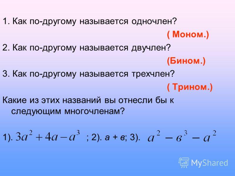 1. Как по-другому называется одночлен? ( Моном.) 2. Как по-другому называется двучлен? (Бином.) 3. Как по-другому называется трехчлен? ( Трином.) Какие из этих названий вы отнесли бы к следующим многочленам? 1). ; 2). а + в; 3).