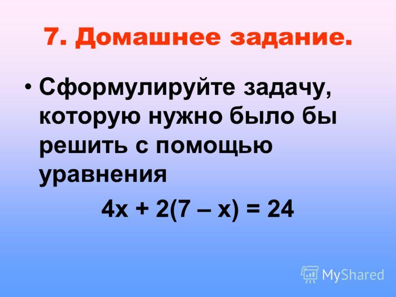 7. Домашнее задание. Сформулируйте задачу, которую нужно было бы решить с помощью уравнения 4х + 2(7 – х) = 24