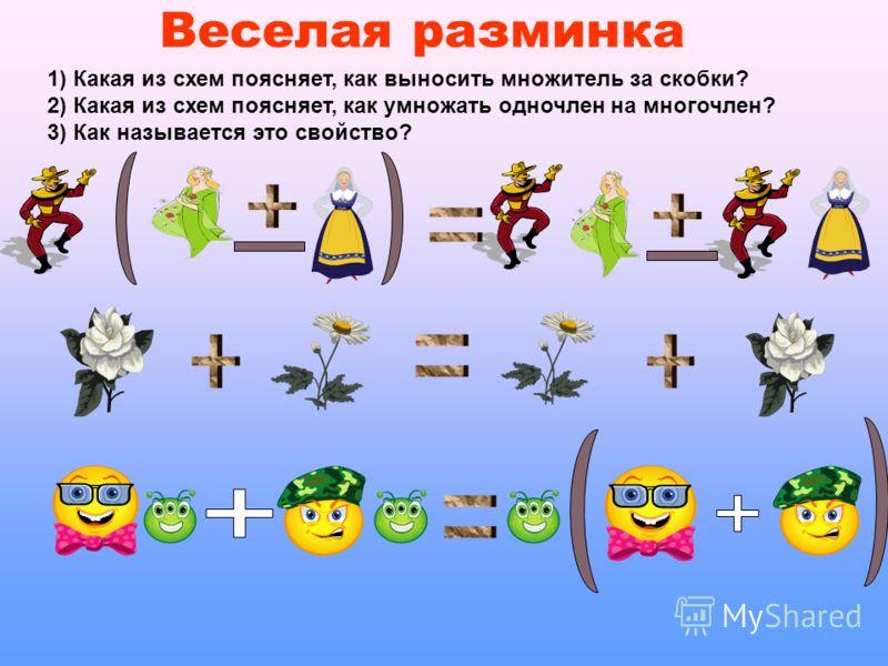Веселая разминка 1) Какая из схем поясняет, как выносить множитель за скобки? 2) Какая из схем поясняет, как умножать одночлен на многочлен? 3) Как называется это свойство?