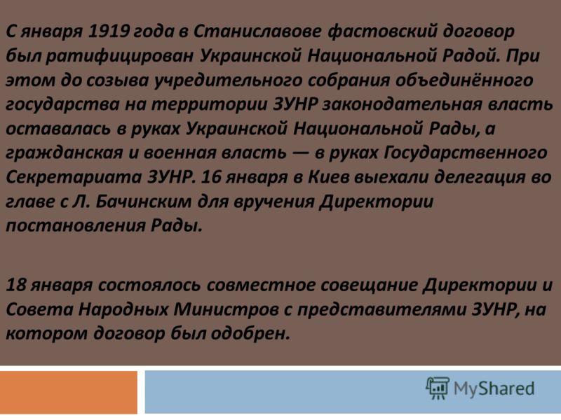 С января 1919 года в Станиславове фастовский договор был ратифицирован Украинской Национальной Радой. При этом до созыва учредительного собрания объединённого государства на территории ЗУНР законодательная власть оставалась в руках Украинской Национа