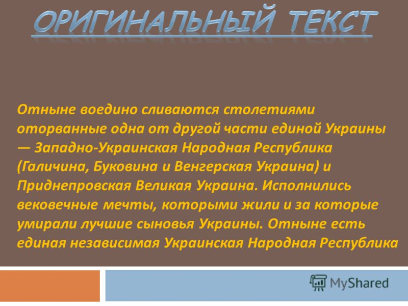 Отныне воедино сливаются столетиями оторванные одна от другой части единой Украины Западно - Украинская Народная Республика ( Галичина, Буковина и Венгерская Украина ) и Приднепровская Великая Украина. Исполнились вековечные мечты, которыми жили и за
