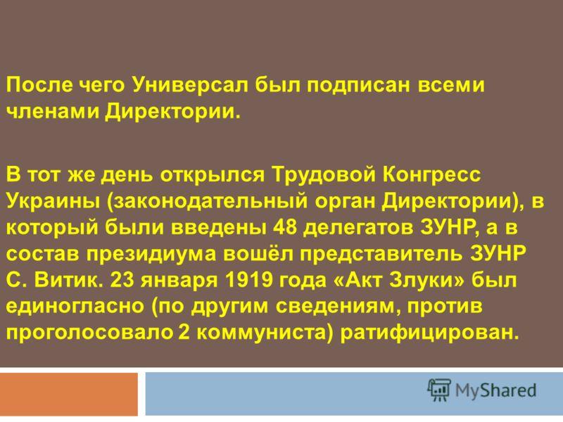 После чего Универсал был подписан всеми членами Директории. В тот же день открылся Трудовой Конгресс Украины (законодательный орган Директории), в который были введены 48 делегатов ЗУНР, а в состав президиума вошёл представитель ЗУНР С. Витик. 23 янв