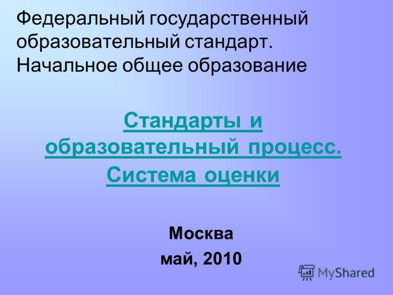 Федеральный государственный образовательный стандарт. Начальное общее образование Москва май, 2010 Стандарты и образовательный процесс. Система оценки