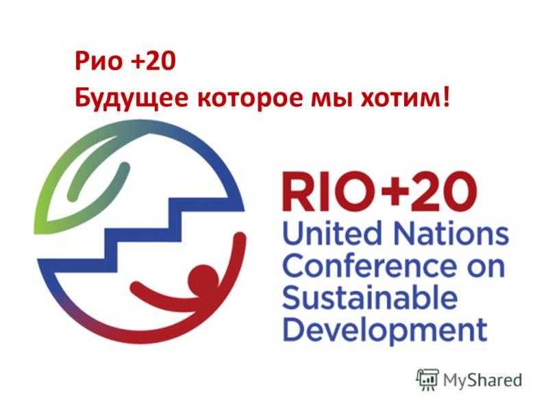 Рио +20 Будущее которое мы хотим !