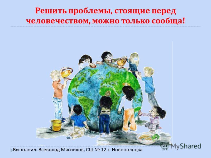 Решить проблемы, стоящие перед человечеством, можно только сообща ! Выполнил : Всеволод Мясников, СШ 12 г. Новополоцка