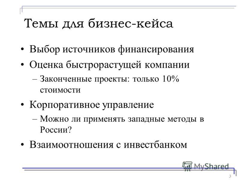 3 Темы для бизнес-кейса Выбор источников финансирования Оценка быстрорастущей компании –Законченные проекты: только 10% стоимости Корпоративное управление –Можно ли применять западные методы в России? Взаимоотношения с инвестбанком