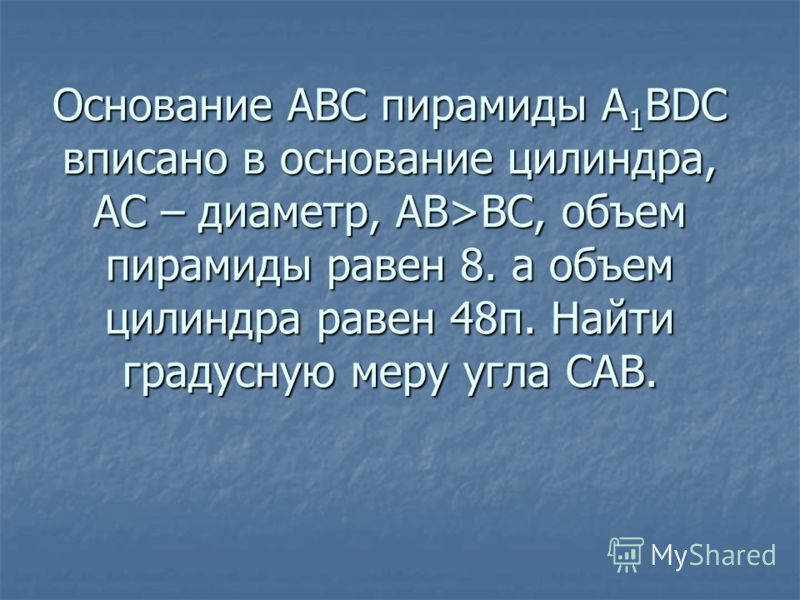 Основание АВС пирамиды А 1 ВDC вписано в основание цилиндра, АС – диаметр, АВ>ВС, объем пирамиды равен 8. а объем цилиндра равен 48п. Найти градусную меру угла САВ.
