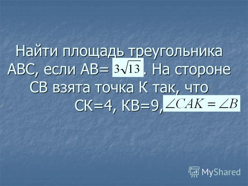 Найти площадь треугольника АВС, если АВ=. На стороне СВ взята точка К так, что СК=4, КВ=9,