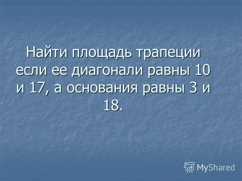 Найти площадь трапеции если ее диагонали равны 10 и 17, а основания равны 3 и 18.