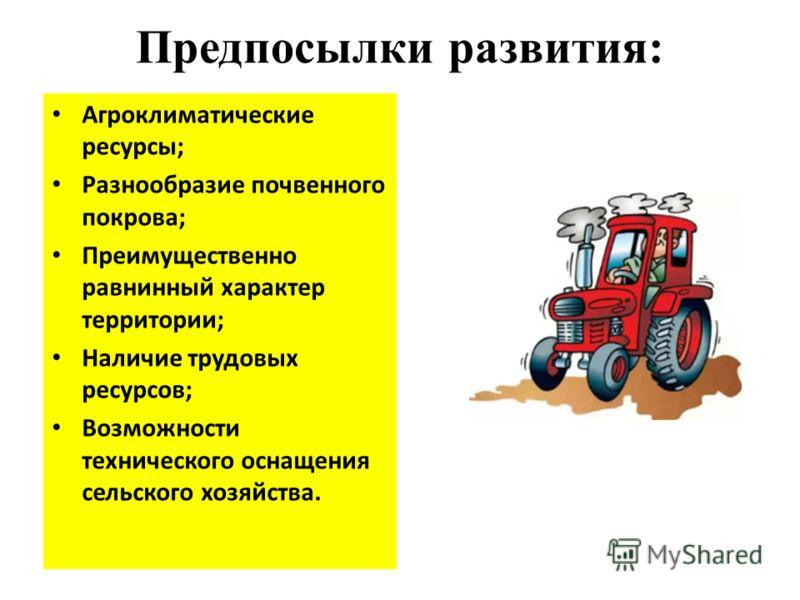Предпосылки развития: Агроклиматические ресурсы; Разнообразие почвенного покрова; Преимущественно равнинный характер территории; Наличие трудовых ресурсов; Возможности технического оснащения сельского хозяйства.