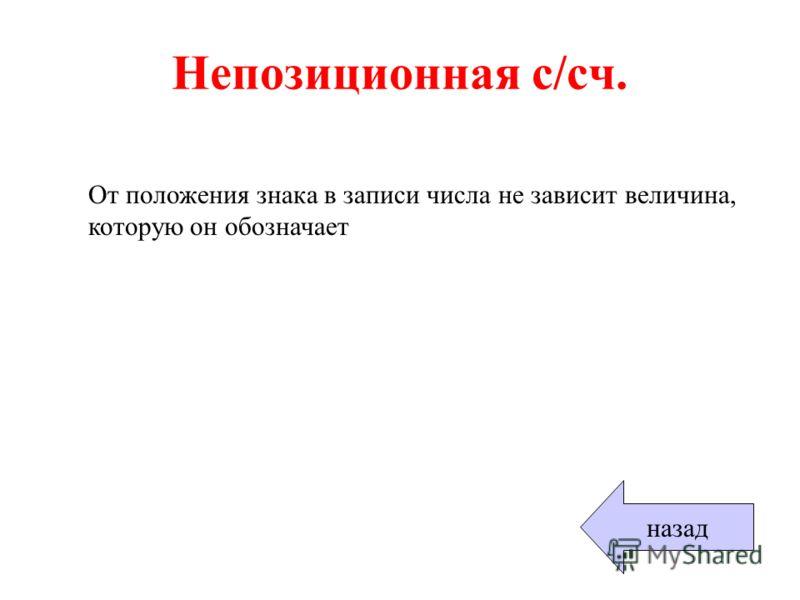 Непозиционная с/сч. От положения знака в записи числа не зависит величина, которую он обозначает назад