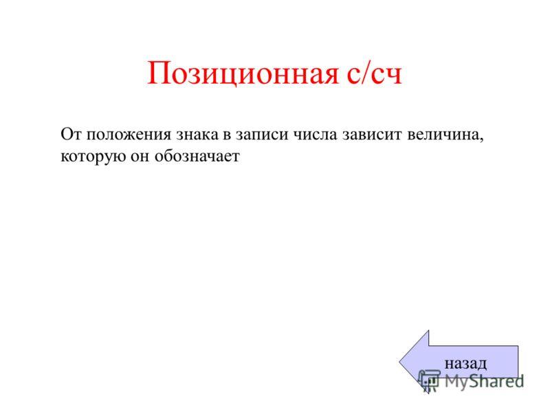 Позиционная с/сч От положения знака в записи числа зависит величина, которую он обозначает назад