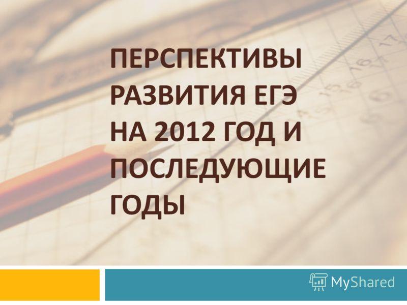 ПЕРСПЕКТИВЫ РАЗВИТИЯ ЕГЭ НА 2012 ГОД И ПОСЛЕДУЮЩИЕ ГОДЫ