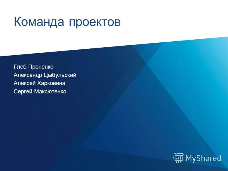 Команда проектов Глеб Проненко Александр Цыбульский Алексей Харковина Сергей Максютенко