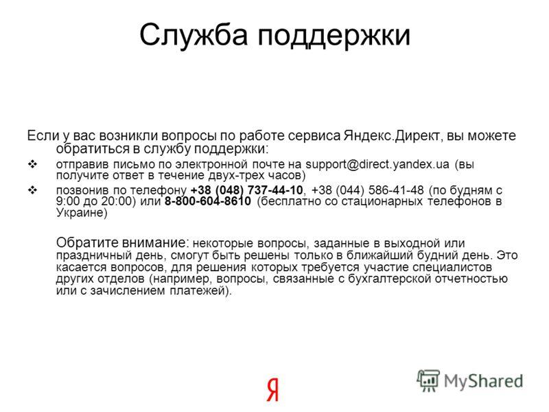 Служба поддержки Если у вас возникли вопросы по работе сервиса Яндекс.Директ, вы можете обратиться в службу поддержки: отправив письмо по электронной почте на support@direct.yandex.ua (вы получите ответ в течение двух-трех часов) позвонив по телефону