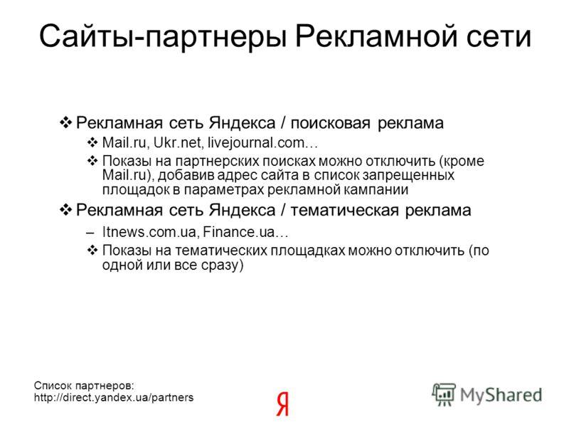 Сайты-партнеры Рекламной сети Рекламная сеть Яндекса / поисковая реклама Mail.ru, Ukr.net, livejournal.com… Показы на партнерских поисках можно отключить (кроме Mail.ru), добавив адрес сайта в список запрещенных площадок в параметрах рекламной кампан
