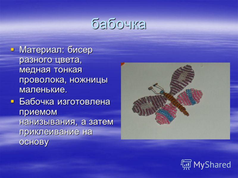 бабочка Материал: бисер разного цвета, медная тонкая проволока, ножницы маленькие. Материал: бисер разного цвета, медная тонкая проволока, ножницы маленькие. Бабочка изготовлена приемом нанизывания, а затем приклеивание на основу Бабочка изготовлена