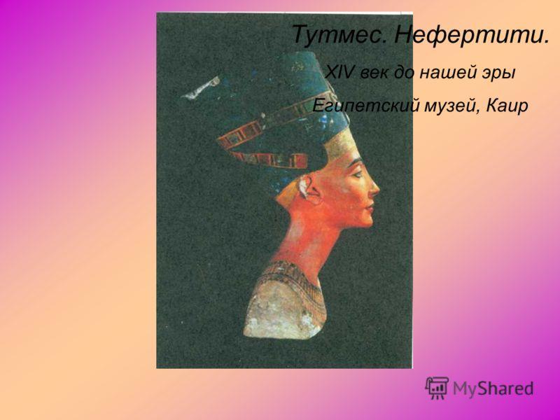Тутмес. Нефертити. XIV век до нашей эры Египетский музей, Каир