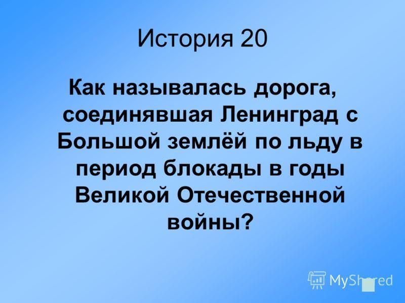 История 20 Как называлась дорога, соединявшая Ленинград с Большой землёй по льду в период блокады в годы Великой Отечественной войны?