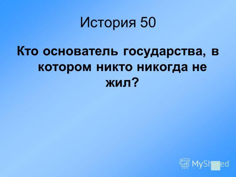 История 50 Кто основатель государства, в котором никто никогда не жил?
