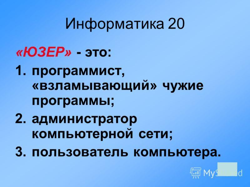 Информатика 20 «ЮЗЕР» - это: 1.программист, «взламывающий» чужие программы; 2.администратор компьютерной сети; 3.пользователь компьютера.