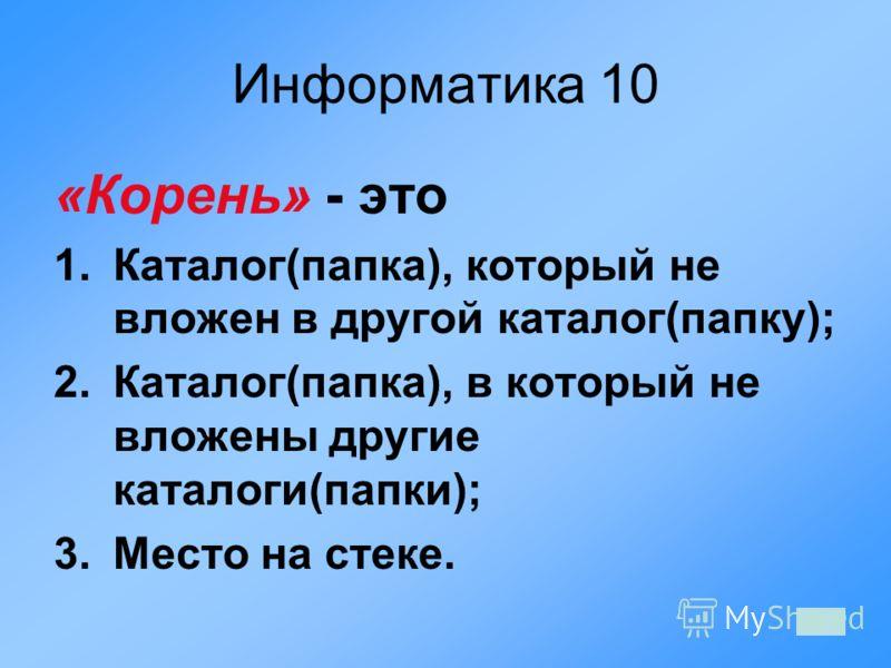 Информатика 10 «Корень» - это 1.Каталог(папка), который не вложен в другой каталог(папку); 2.Каталог(папка), в который не вложены другие каталоги(папки); 3.Место на стеке.