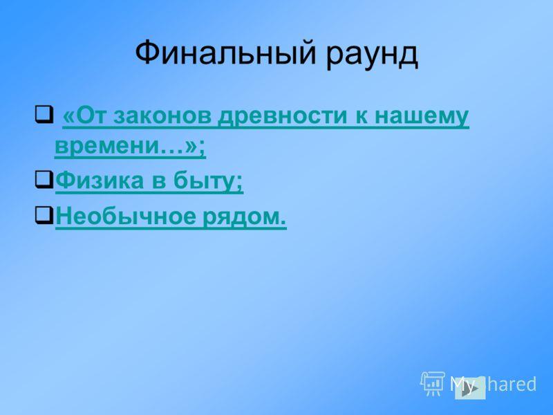 Финальный раунд «От законов древности к нашему времени…»;«От законов древности к нашему времени…»; Физика в быту; Необычное рядом.