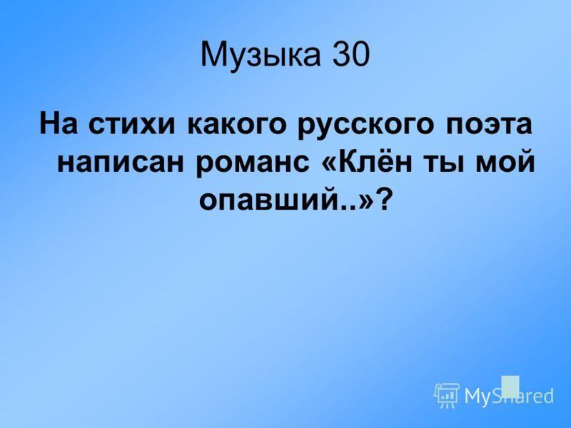 Музыка 30 На стихи какого русского поэта написан романс «Клён ты мой опавший..»?