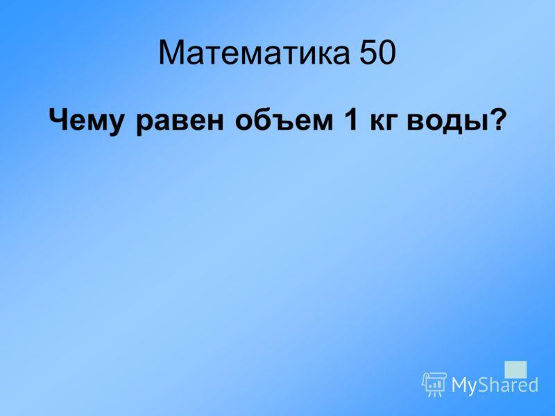Математика 50 Чему равен объем 1 кг воды?