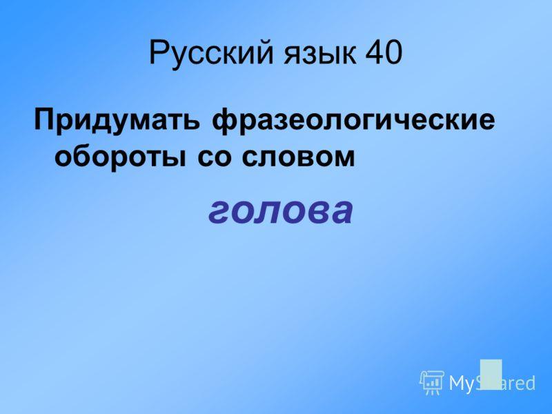Русский язык 40 Придумать фразеологические обороты со словом голова