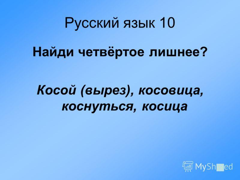 Русский язык 10 Найди четвёртое лишнее? Косой (вырез), косовица, коснуться, косица