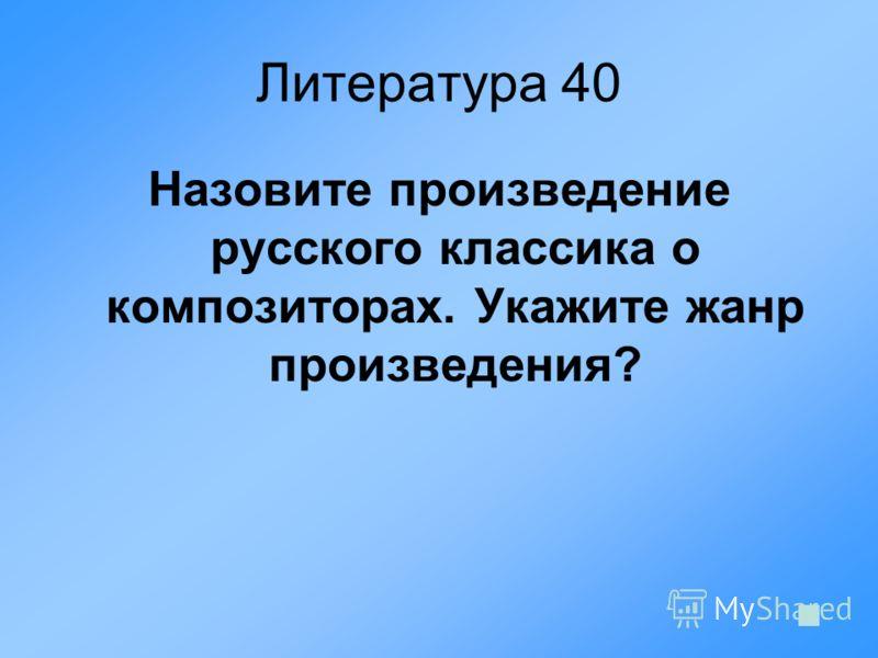 Литература 40 Назовите произведение русского классика о композиторах. Укажите жанр произведения?