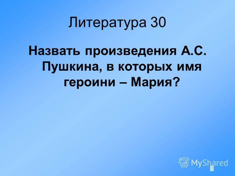 Литература 30 Назвать произведения А.С. Пушкина, в которых имя героини – Мария?