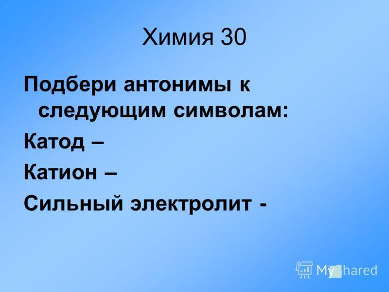 Химия 30 Подбери антонимы к следующим символам: Катод – Катион – Сильный электролит -
