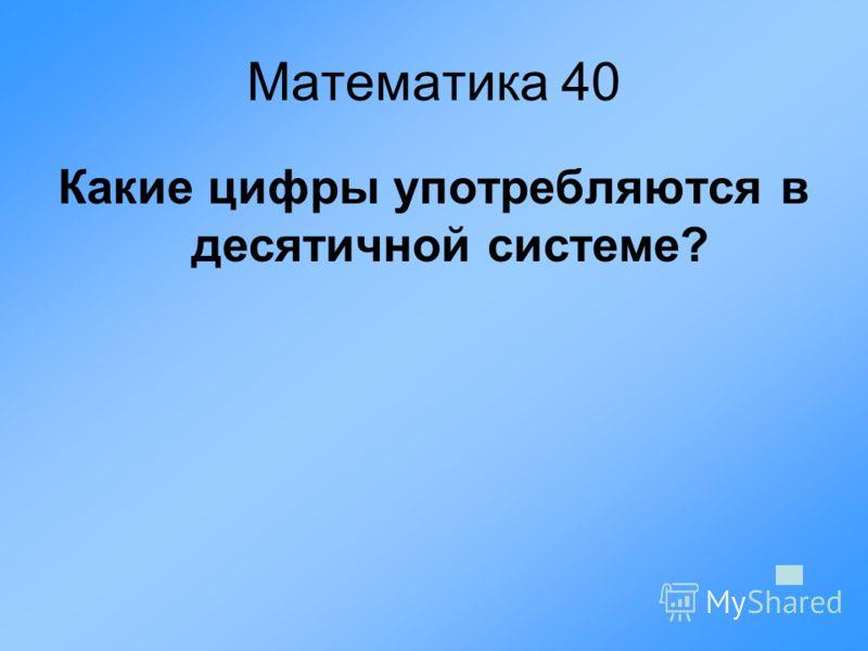Математика 40 Какие цифры употребляются в десятичной системе?