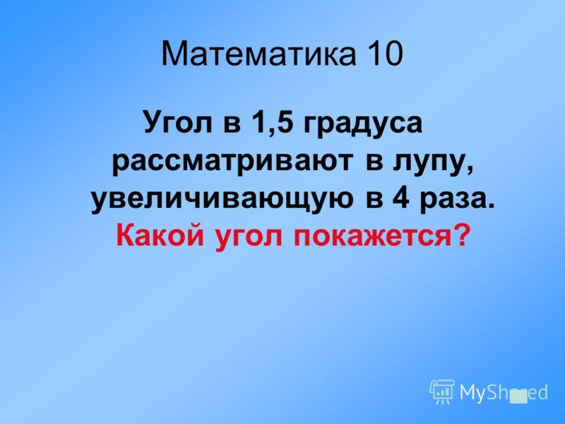 Математика 10 Угол в 1,5 градуса рассматривают в лупу, увеличивающую в 4 раза. Какой угол покажется?